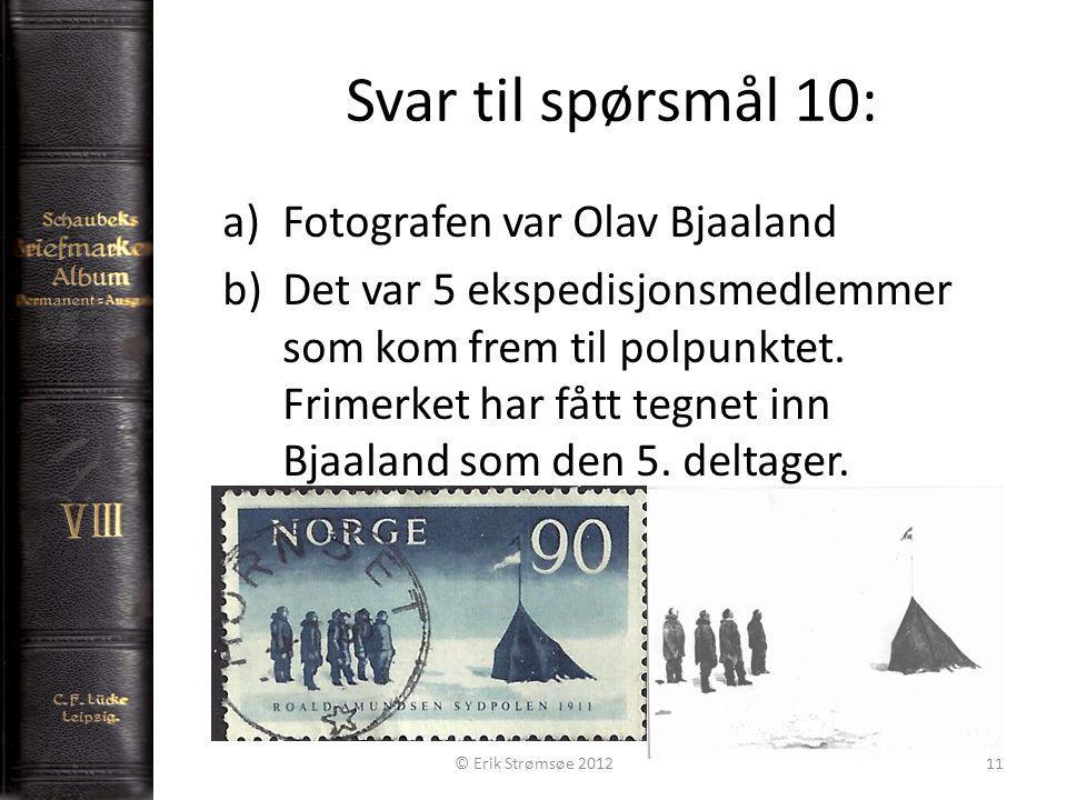 Svar til spørsmål 10: 11 a)Fotografen var Olav Bjaaland b)Det var 5 ekspedisjonsmedlemmer som kom frem til polpunktet.