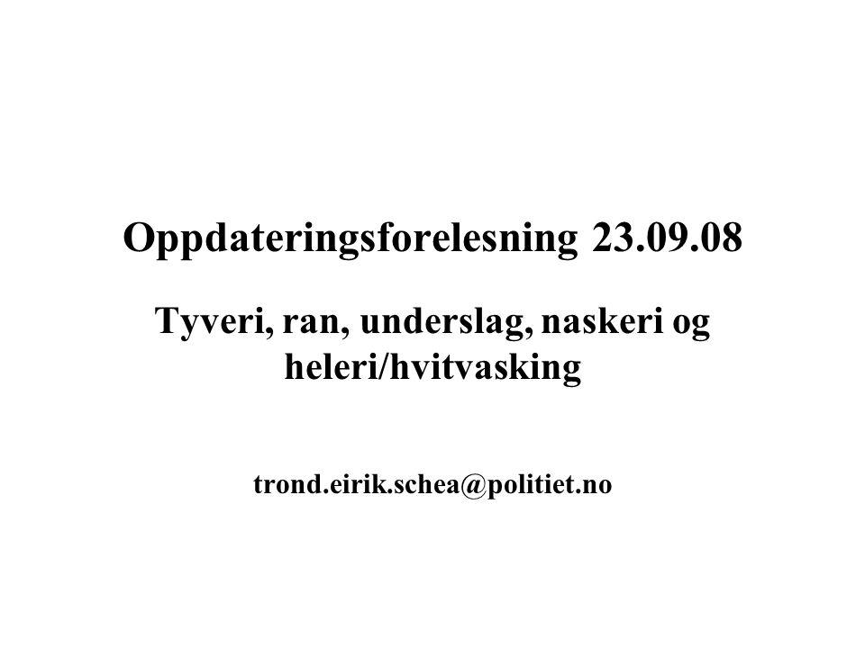 Oppdateringsforelesning 23.09.08 Tyveri, ran, underslag, naskeri og heleri/hvitvasking trond.eirik.schea@politiet.no