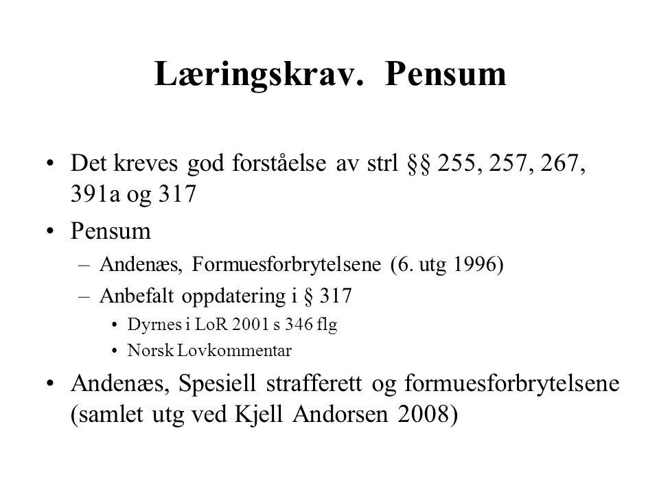 Læringskrav. Pensum Det kreves god forståelse av strl §§ 255, 257, 267, 391a og 317 Pensum –Andenæs, Formuesforbrytelsene (6. utg 1996) –Anbefalt oppd