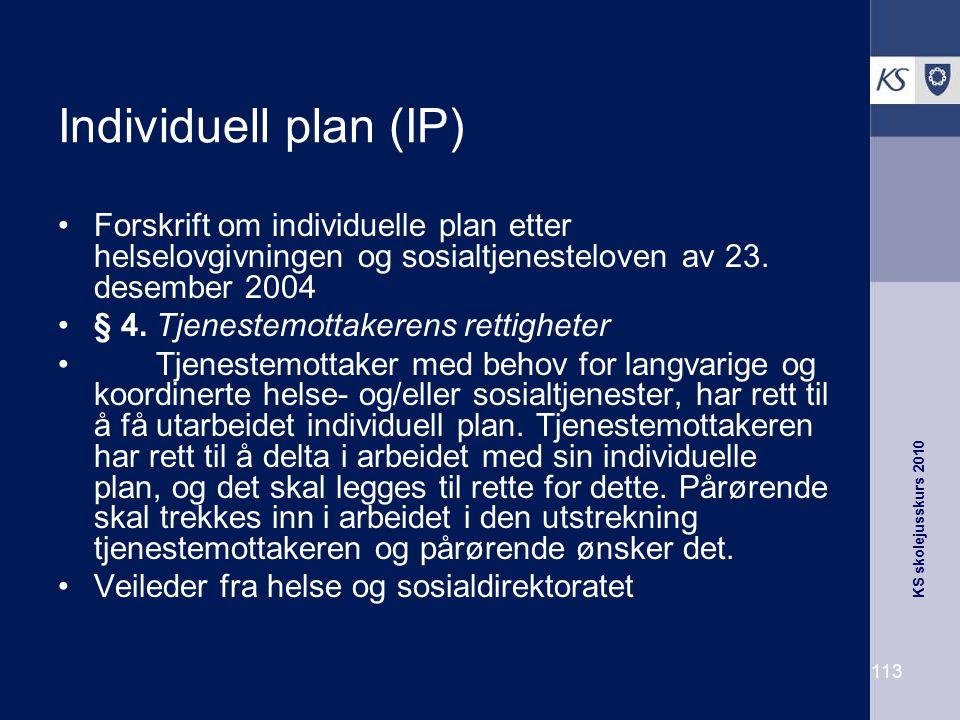 KS skolejusskurs 2010 113 Individuell plan (IP) Forskrift om individuelle plan etter helselovgivningen og sosialtjenesteloven av 23. desember 2004 § 4
