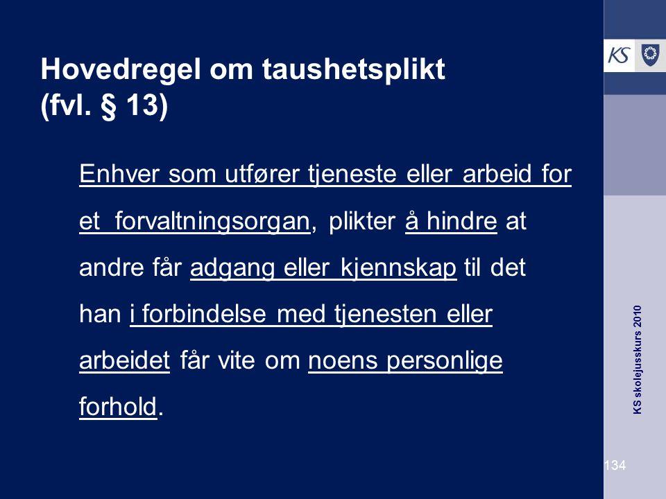 KS skolejusskurs 2010 134 Hovedregel om taushetsplikt (fvl. § 13) Enhver som utfører tjeneste eller arbeid for et forvaltningsorgan, plikter å hindre