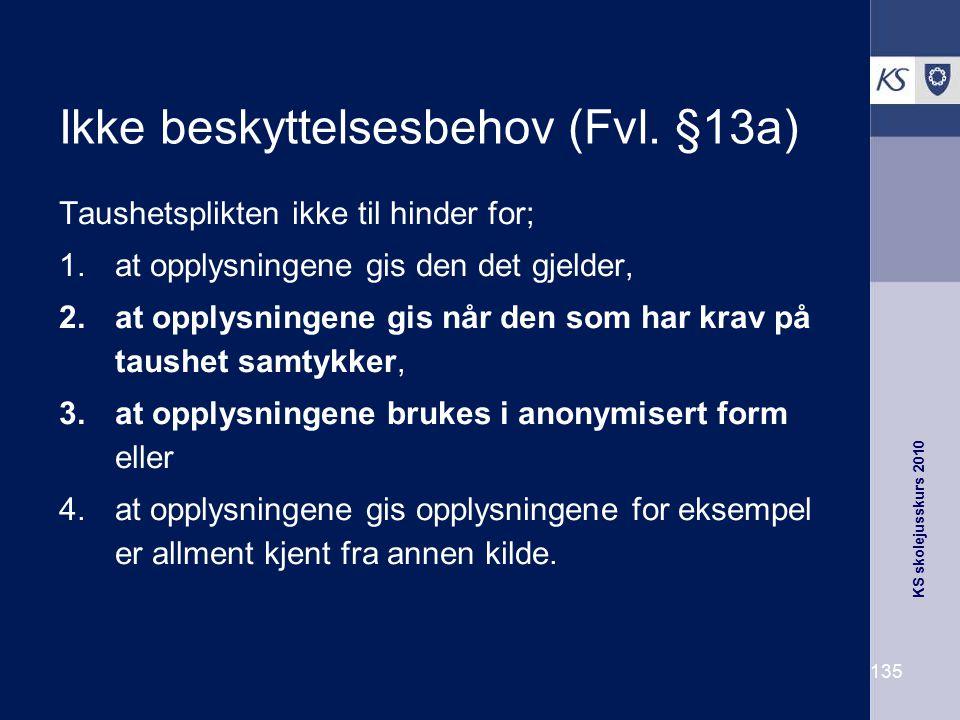 KS skolejusskurs 2010 135 Ikke beskyttelsesbehov (Fvl. §13a) Taushetsplikten ikke til hinder for; 1.at opplysningene gis den det gjelder, 2.at opplysn