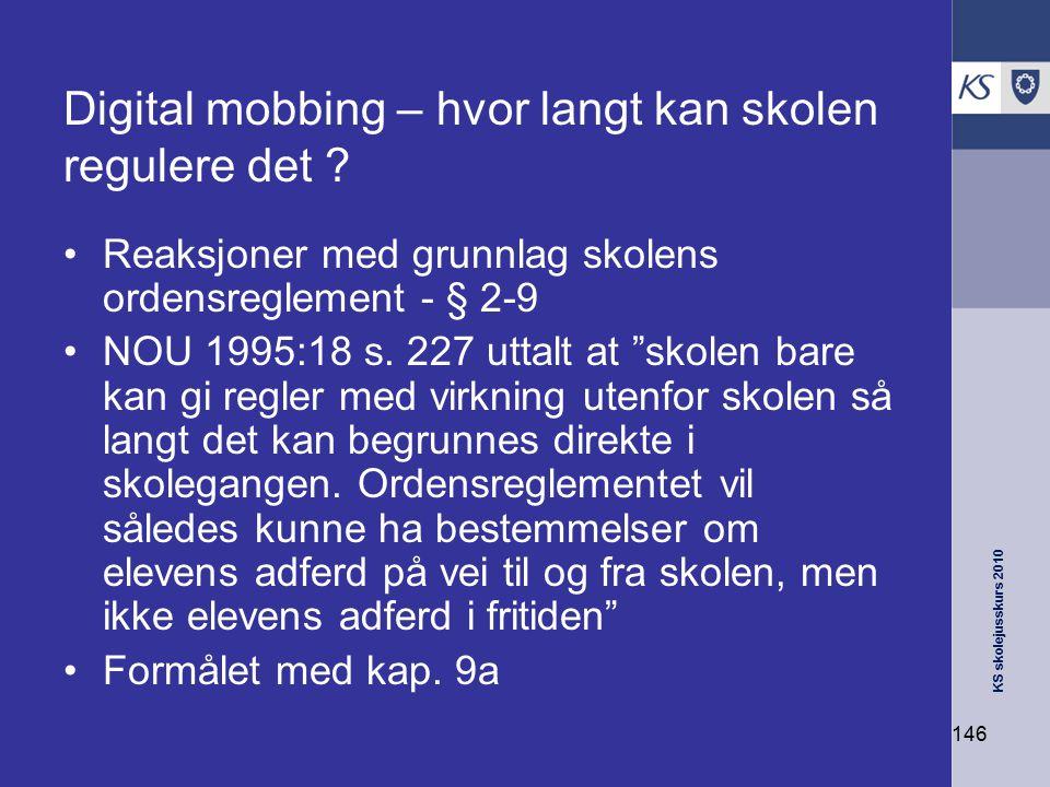 KS skolejusskurs 2010 146 Digital mobbing – hvor langt kan skolen regulere det ? Reaksjoner med grunnlag skolens ordensreglement - § 2-9 NOU 1995:18 s