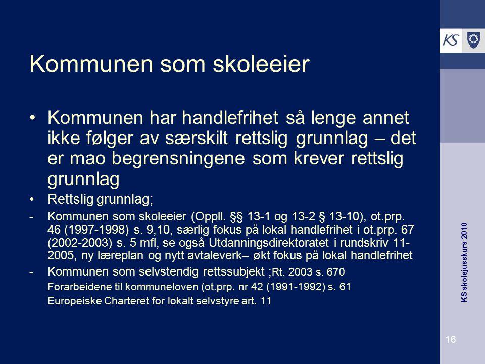 KS skolejusskurs 2010 16 Kommunen som skoleeier Kommunen har handlefrihet så lenge annet ikke følger av særskilt rettslig grunnlag – det er mao begren