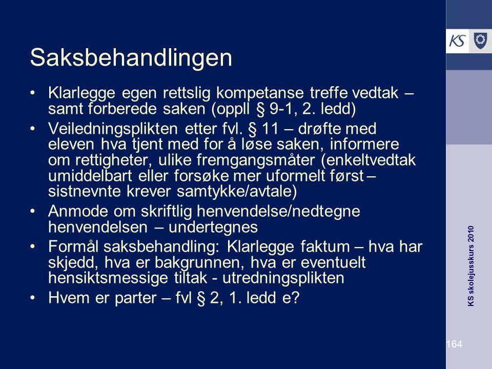 KS skolejusskurs 2010 164 Saksbehandlingen Klarlegge egen rettslig kompetanse treffe vedtak – samt forberede saken (oppll § 9-1, 2. ledd) Veiledningsp