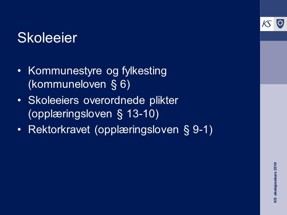KS skolejusskurs 2010 Skoleeier Kommunestyre og fylkesting (kommuneloven § 6) Skoleeiers overordnede plikter (opplæringsloven § 13-10) Rektorkravet (o