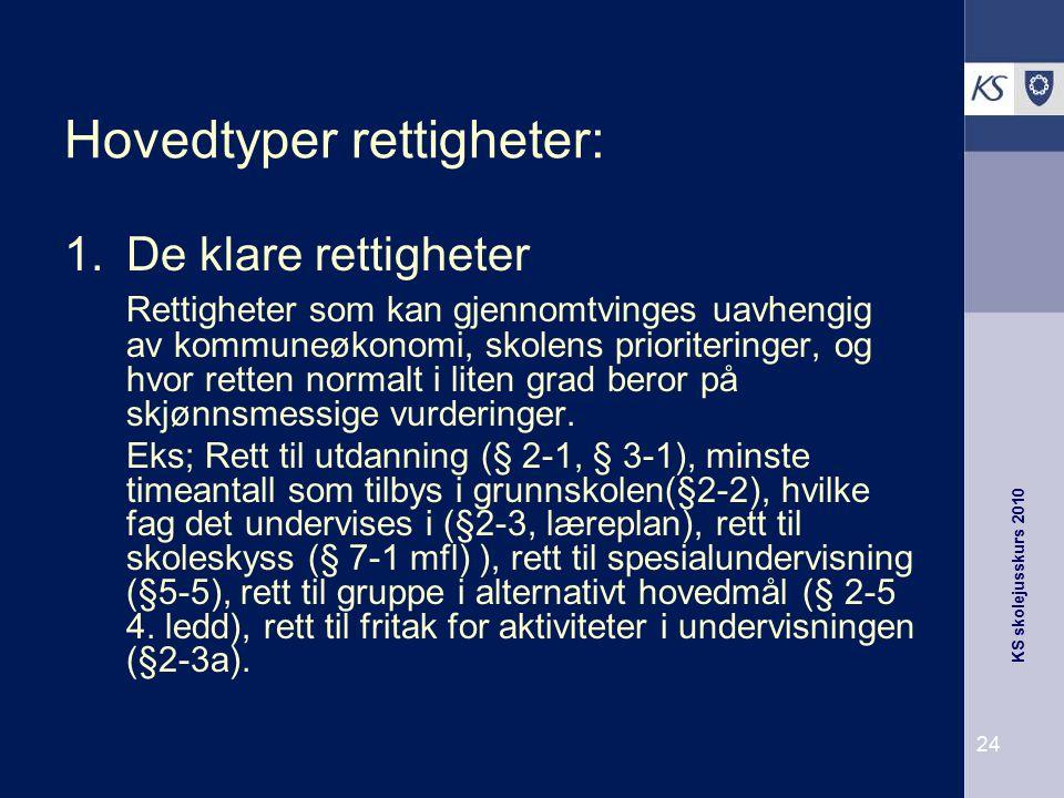 KS skolejusskurs 2010 24 Hovedtyper rettigheter: 1.De klare rettigheter Rettigheter som kan gjennomtvinges uavhengig av kommuneøkonomi, skolens priori