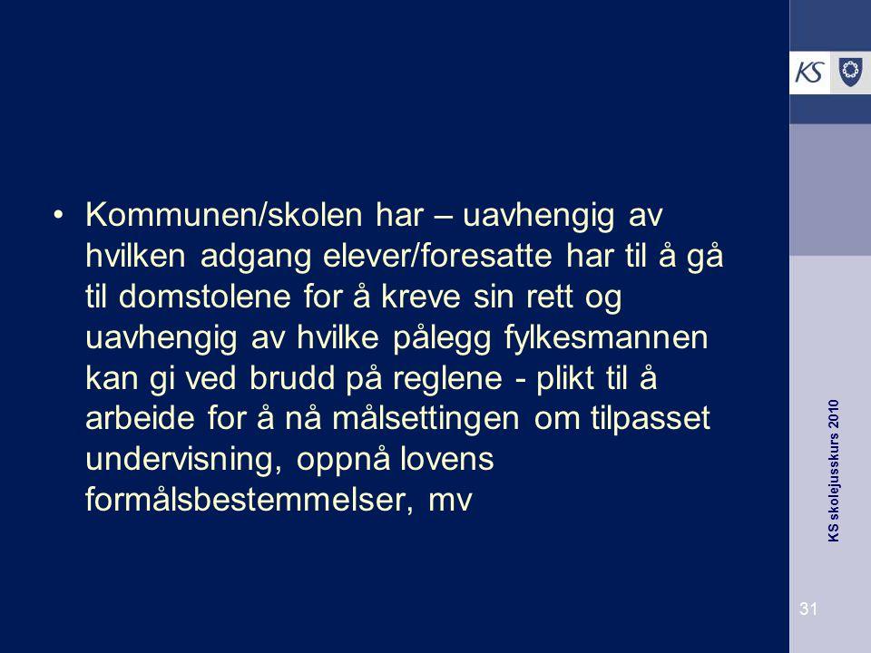 KS skolejusskurs 2010 31 Kommunen/skolen har – uavhengig av hvilken adgang elever/foresatte har til å gå til domstolene for å kreve sin rett og uavhen