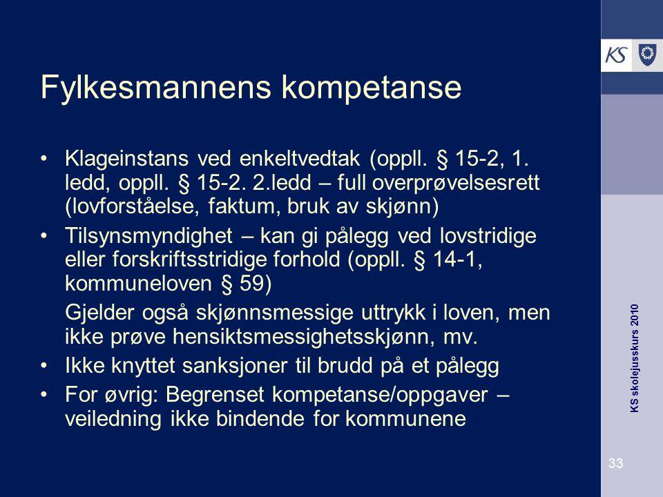 KS skolejusskurs 2010 33 Fylkesmannens kompetanse Klageinstans ved enkeltvedtak (oppll. § 15-2, 1. ledd, oppll. § 15-2. 2.ledd – full overprøvelsesret