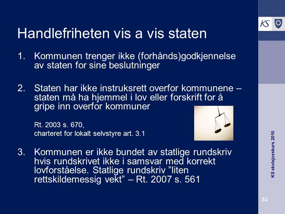 KS skolejusskurs 2010 34 Handlefriheten vis a vis staten 1.Kommunen trenger ikke (forhånds)godkjennelse av staten for sine beslutninger 2.Staten har i