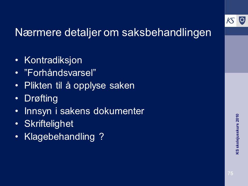 """KS skolejusskurs 2010 75 Nærmere detaljer om saksbehandlingen Kontradiksjon """"Forhåndsvarsel"""" Plikten til å opplyse saken Drøfting Innsyn i sakens doku"""