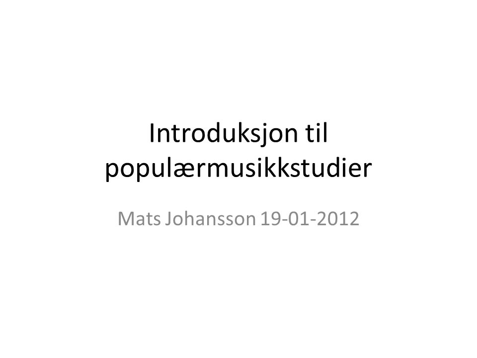 Introduksjon til populærmusikkstudier Mats Johansson 19-01-2012