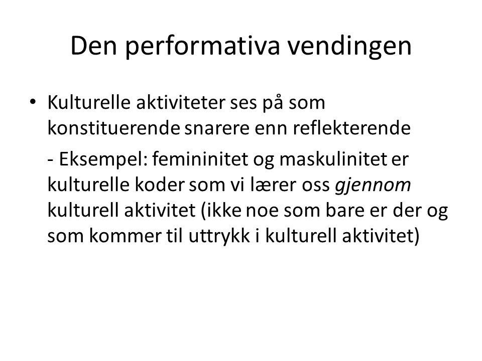 Den performativa vendingen Kulturelle aktiviteter ses på som konstituerende snarere enn reflekterende - Eksempel: femininitet og maskulinitet er kultu