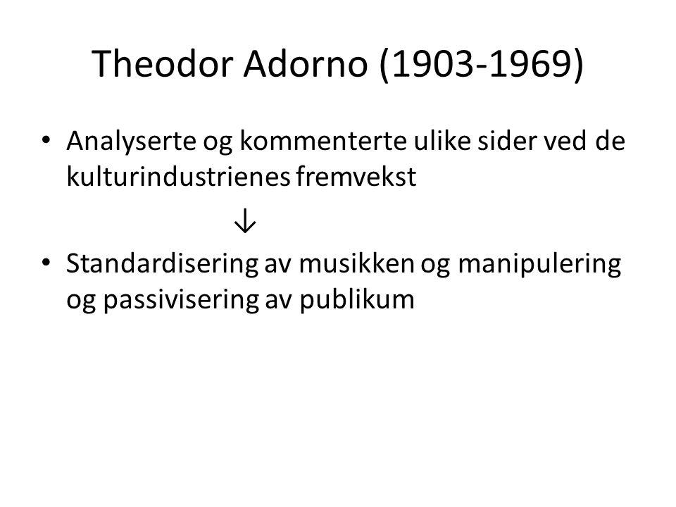 Theodor Adorno (1903-1969) Analyserte og kommenterte ulike sider ved de kulturindustrienes fremvekst ↓ Standardisering av musikken og manipulering og passivisering av publikum