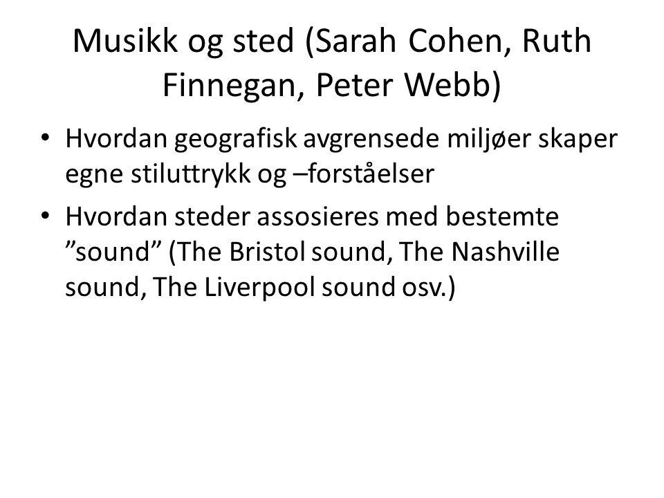 Musikk og sted (Sarah Cohen, Ruth Finnegan, Peter Webb) Hvordan geografisk avgrensede miljøer skaper egne stiluttrykk og –forståelser Hvordan steder assosieres med bestemte sound (The Bristol sound, The Nashville sound, The Liverpool sound osv.)