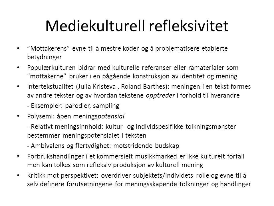 Mediekulturell refleksivitet Mottakerens evne til å mestre koder og å problematisere etablerte betydninger Populærkulturen bidrar med kulturelle referanser eller råmaterialer som mottakerne bruker i en pågående konstruksjon av identitet og mening Intertekstualitet (Julia Kristeva, Roland Barthes): meningen i en tekst formes av andre tekster og av hvordan tekstene opptreder i forhold til hverandre - Eksempler: parodier, sampling Polysemi: åpen meningspotensial - Relativt meningsinnhold: kultur- og individspesifikke tolkningsmønster bestemmer meningspotensialet i teksten - Ambivalens og flertydighet: motstridende budskap Forbrukshandlinger i et kommersielt musikkmarked er ikke kulturelt forfall men kan tolkes som refleksiv produksjon av kulturell mening Kritikk mot perspektivet: overdriver subjektets/individets rolle og evne til å selv definere forutsetningene for meningsskapende tolkninger og handlinger