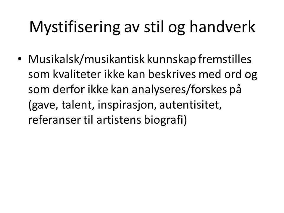 Mystifisering av stil og handverk Musikalsk/musikantisk kunnskap fremstilles som kvaliteter ikke kan beskrives med ord og som derfor ikke kan analyseres/forskes på (gave, talent, inspirasjon, autentisitet, referanser til artistens biografi)