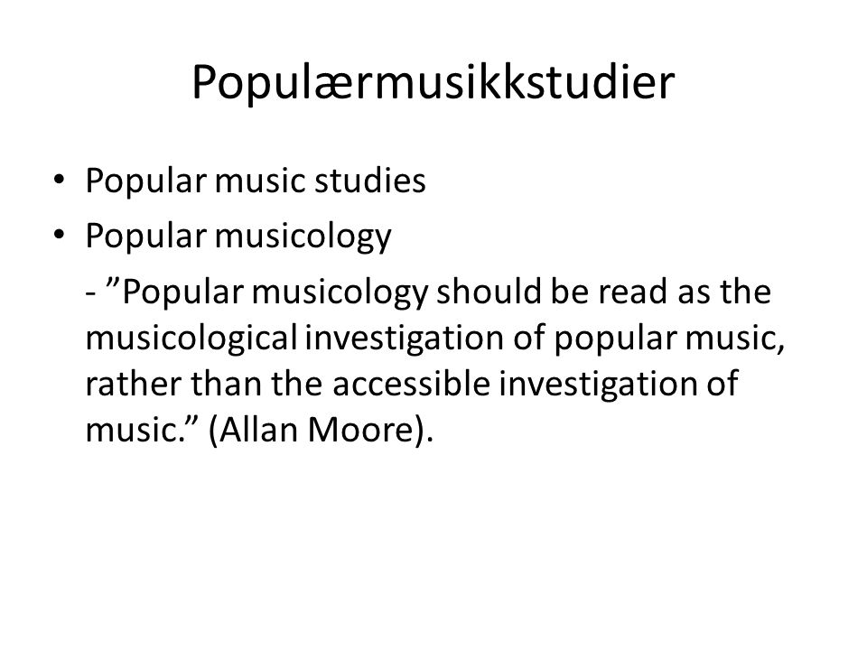Populærmusikkstudier Popular music studies Popular musicology - Popular musicology should be read as the musicological investigation of popular music, rather than the accessible investigation of music. (Allan Moore).