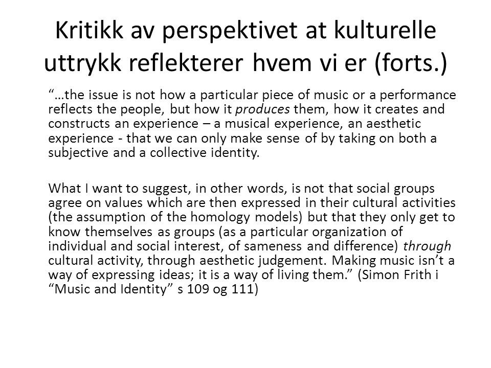 Kritikk av perspektivet at kulturelle uttrykk reflekterer hvem vi er (forts.) …the issue is not how a particular piece of music or a performance reflects the people, but how it produces them, how it creates and constructs an experience – a musical experience, an aesthetic experience - that we can only make sense of by taking on both a subjective and a collective identity.