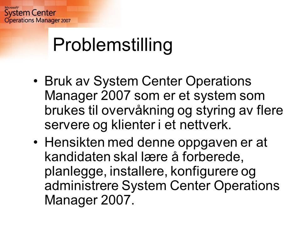 Problemstilling Bruk av System Center Operations Manager 2007 som er et system som brukes til overvåkning og styring av flere servere og klienter i et nettverk.