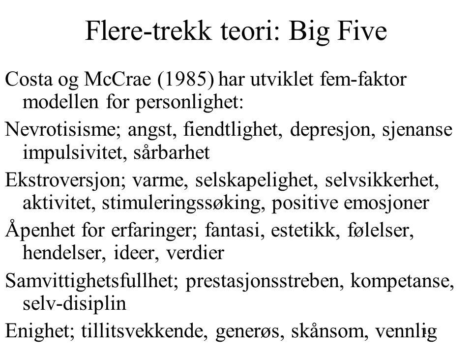 11 Flere-trekk teori: Big Five Costa og McCrae (1985) har utviklet fem-faktor modellen for personlighet: Nevrotisisme; angst, fiendtlighet, depresjon, sjenanse impulsivitet, sårbarhet Ekstroversjon; varme, selskapelighet, selvsikkerhet, aktivitet, stimuleringssøking, positive emosjoner Åpenhet for erfaringer; fantasi, estetikk, følelser, hendelser, ideer, verdier Samvittighetsfullhet; prestasjonsstreben, kompetanse, selv-disiplin Enighet; tillitsvekkende, generøs, skånsom, vennlig