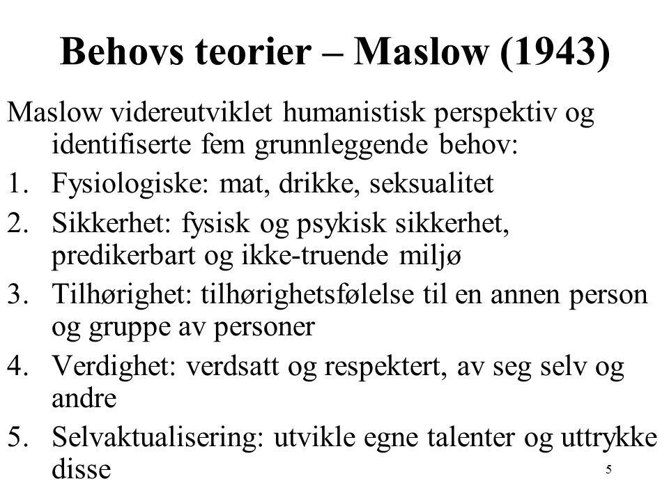5 Behovs teorier – Maslow (1943) Maslow videreutviklet humanistisk perspektiv og identifiserte fem grunnleggende behov: 1.Fysiologiske: mat, drikke, seksualitet 2.Sikkerhet: fysisk og psykisk sikkerhet, predikerbart og ikke-truende miljø 3.Tilhørighet: tilhørighetsfølelse til en annen person og gruppe av personer 4.Verdighet: verdsatt og respektert, av seg selv og andre 5.Selvaktualisering: utvikle egne talenter og uttrykke disse