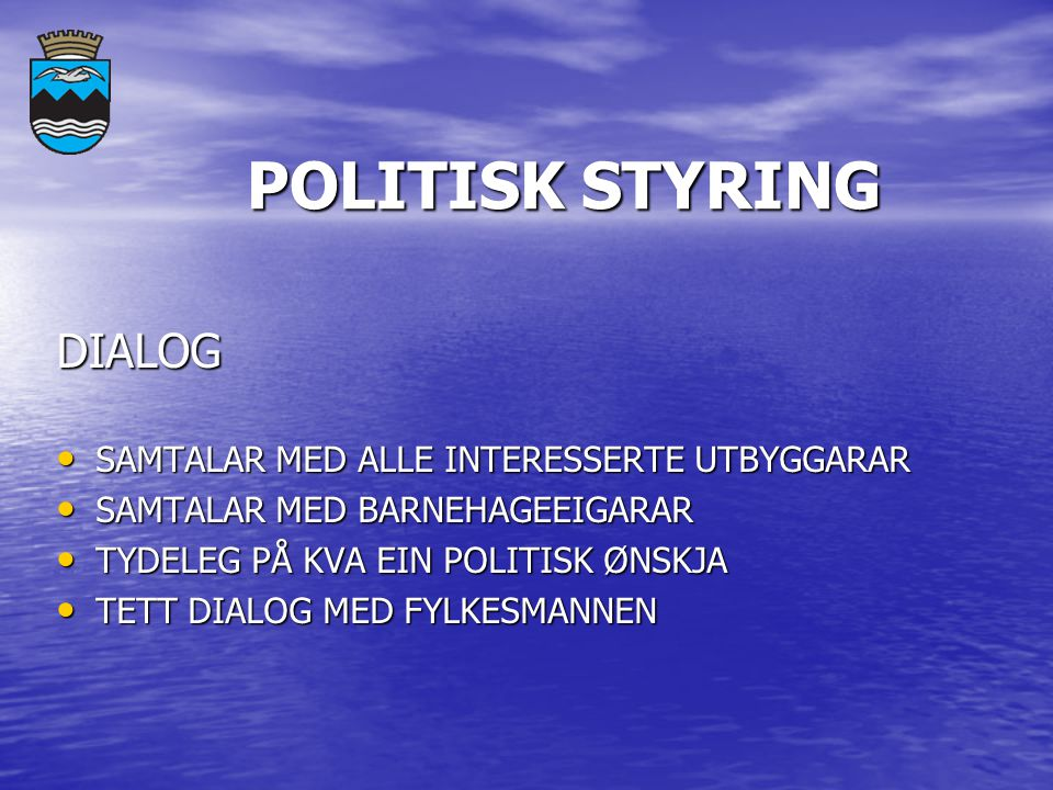 POLITISK STYRING POLITISK STYRING DIALOG SAMTALAR MED ALLE INTERESSERTE UTBYGGARAR SAMTALAR MED ALLE INTERESSERTE UTBYGGARAR SAMTALAR MED BARNEHAGEEIGARAR SAMTALAR MED BARNEHAGEEIGARAR TYDELEG PÅ KVA EIN POLITISK ØNSKJA TYDELEG PÅ KVA EIN POLITISK ØNSKJA TETT DIALOG MED FYLKESMANNEN TETT DIALOG MED FYLKESMANNEN