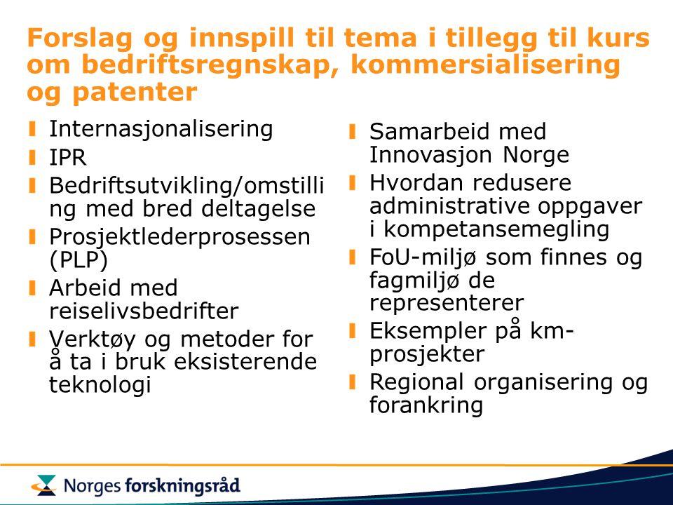 Forslag og innspill til tema i tillegg til kurs om bedriftsregnskap, kommersialisering og patenter Internasjonalisering IPR Bedriftsutvikling/omstilli ng med bred deltagelse Prosjektlederprosessen (PLP) Arbeid med reiselivsbedrifter Verktøy og metoder for å ta i bruk eksisterende teknologi Samarbeid med Innovasjon Norge Hvordan redusere administrative oppgaver i kompetansemegling FoU-miljø som finnes og fagmiljø de representerer Eksempler på km- prosjekter Regional organisering og forankring