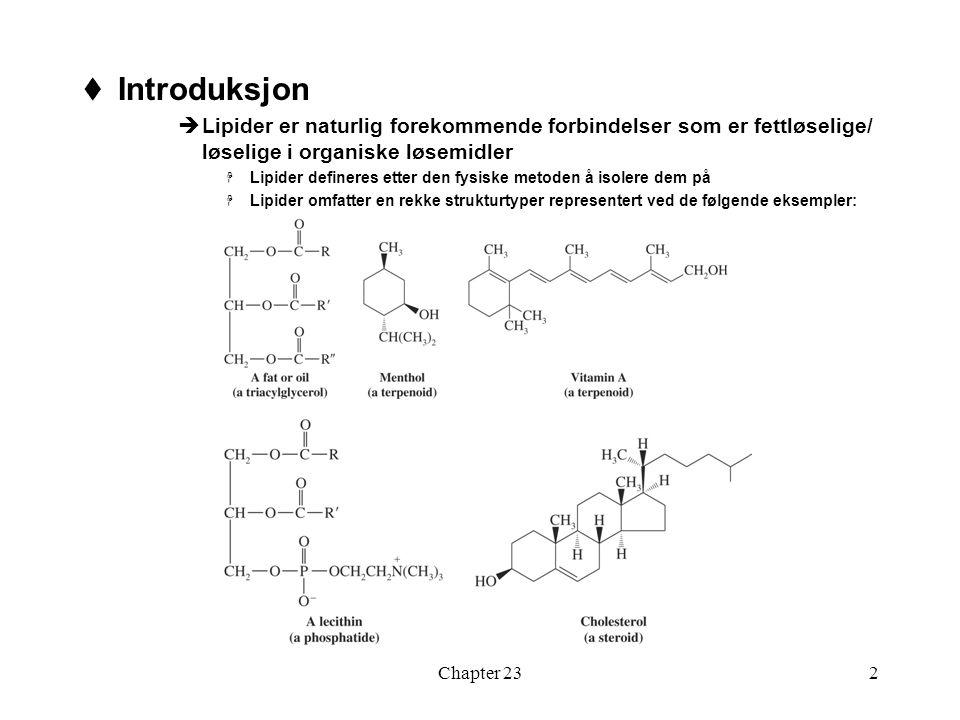 Chapter 233  Fettsyrer og triglyserider  De fleste langkjedede karboksylsyrer i naturen forkommer som estere (b) av glyserol (a)  Planteoljer og dyrefett er tri-acylglyseroler  Oljer er vanligvis flytende ved romtemperatur, fett er fast stoff  Hydrolyse av tri-acylglyseroler gir fettsyrer  De fleste fettsyrer har uforgrenede kjeder med partall karbonatomer  I naturlig umettet fett er alle dobbeltbindinger cis og vanligvis ikke konjugerte