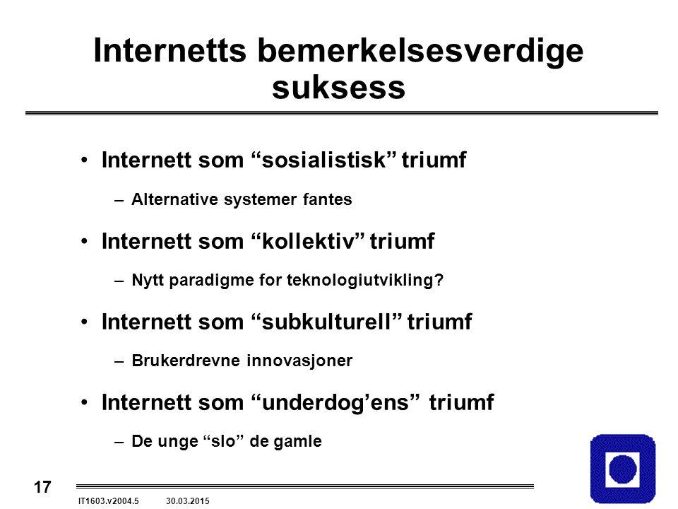 17 IT1603.v2004.5 30.03.2015 Internetts bemerkelsesverdige suksess Internett som sosialistisk triumf –Alternative systemer fantes Internett som kollektiv triumf –Nytt paradigme for teknologiutvikling.
