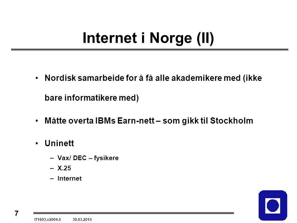 7 IT1603.v2004.5 30.03.2015 Internet i Norge (II) Nordisk samarbeide for å få alle akademikere med (ikke bare informatikere med) Måtte overta IBMs Earn-nett – som gikk til Stockholm Uninett –Vax/ DEC – fysikere –X.25 –Internet