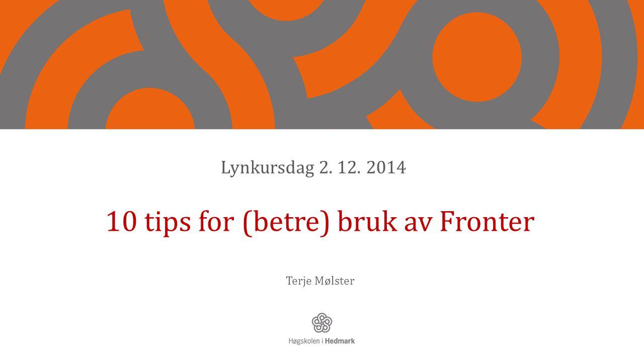 10 tips for (betre) bruk av Fronter Terje Mølster Lynkursdag 2. 12. 2014