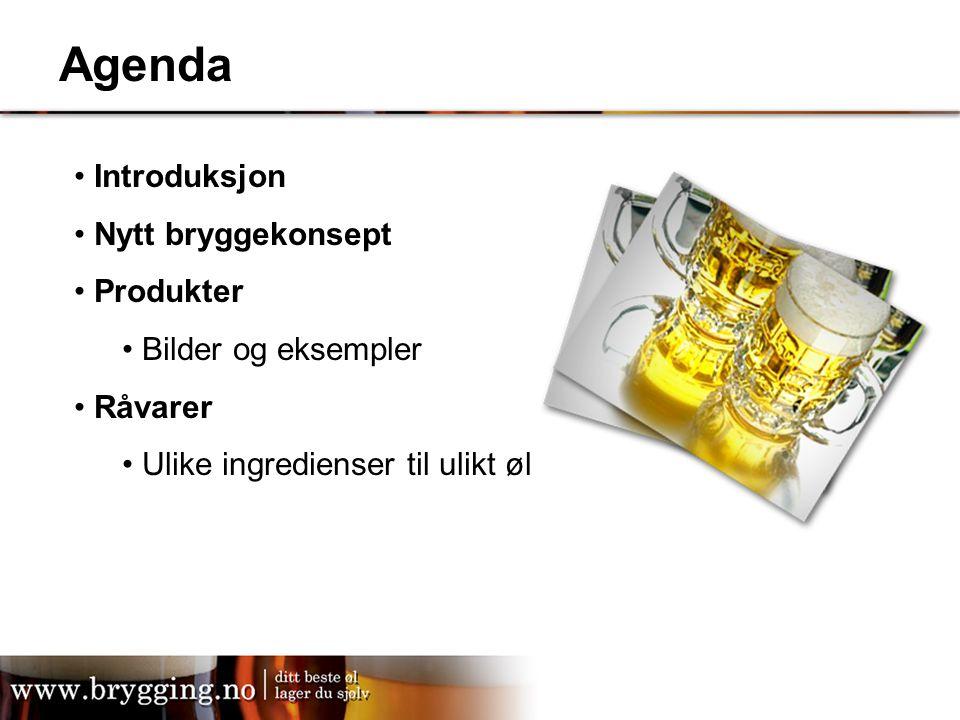 Agenda Introduksjon Nytt bryggekonsept Produkter Bilder og eksempler Råvarer Ulike ingredienser til ulikt øl