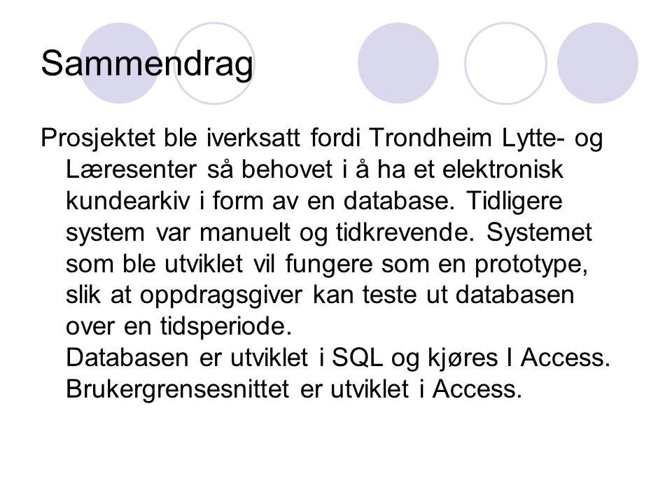 Sammendrag Prosjektet ble iverksatt fordi Trondheim Lytte- og Læresenter så behovet i å ha et elektronisk kundearkiv i form av en database. Tidligere