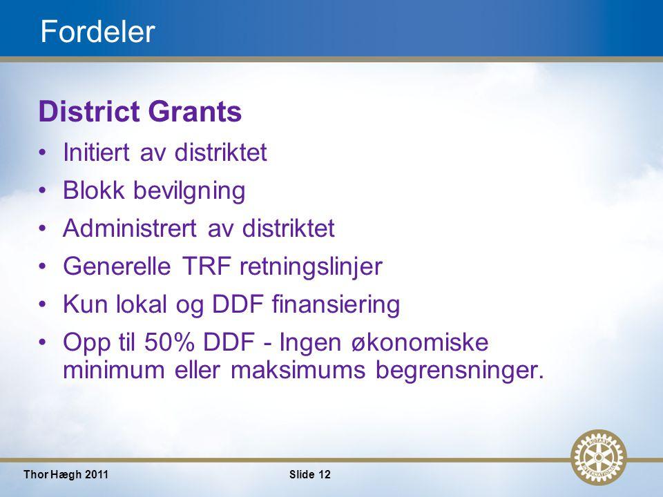 12 Thor Hægh 2011Slide 12 Fordeler District Grants Initiert av distriktet Blokk bevilgning Administrert av distriktet Generelle TRF retningslinjer Kun lokal og DDF finansiering Opp til 50% DDF - Ingen økonomiske minimum eller maksimums begrensninger.