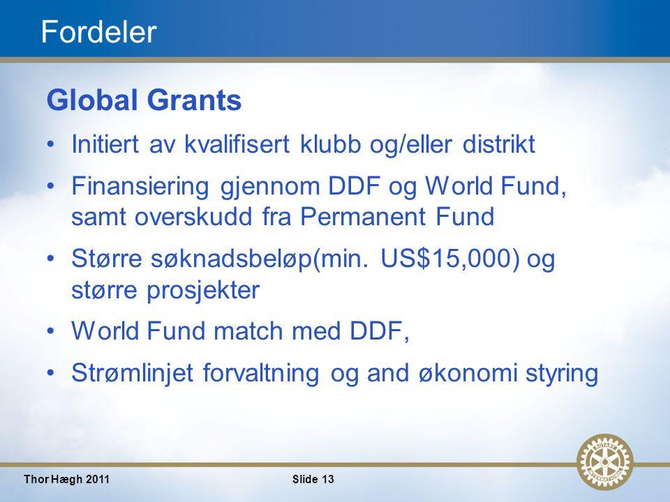 13 Thor Hægh 2011Slide 13 Fordeler Global Grants Initiert av kvalifisert klubb og/eller distrikt Finansiering gjennom DDF og World Fund, samt overskudd fra Permanent Fund Større søknadsbeløp(min.