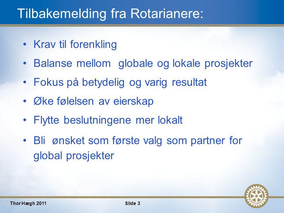 3 Thor Hægh 2011Slide 3 Tilbakemelding fra Rotarianere: Krav til forenkling Balanse mellom globale og lokale prosjekter Fokus på betydelig og varig resultat Øke følelsen av eierskap Flytte beslutningene mer lokalt Bli ønsket som første valg som partner for global prosjekter