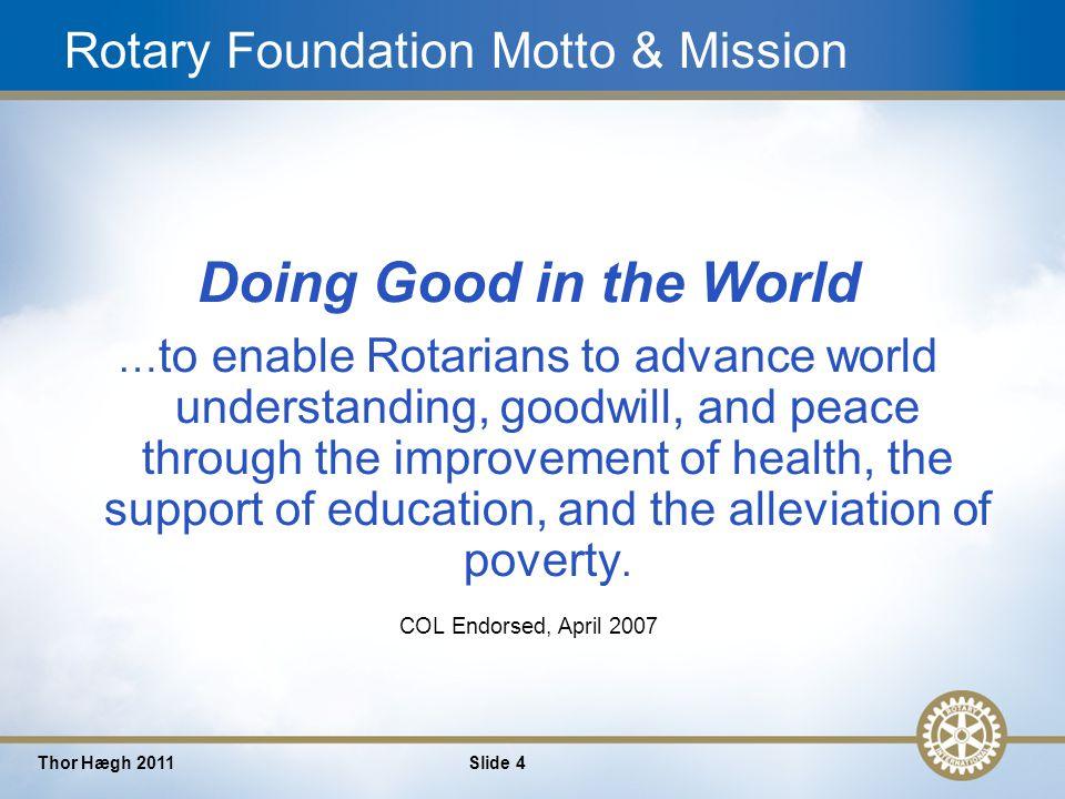 4 Thor Hægh 2011Slide 4 Rotary Foundation Motto & Mission Doing Good in the World … to enable Rotarians to advance world understanding, goodwill, and