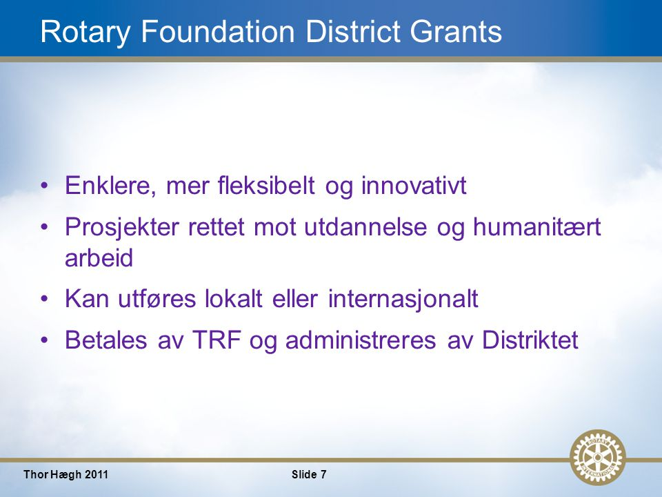 7 Thor Hægh 2011Slide 7 Rotary Foundation District Grants Enklere, mer fleksibelt og innovativt Prosjekter rettet mot utdannelse og humanitært arbeid Kan utføres lokalt eller internasjonalt Betales av TRF og administreres av Distriktet