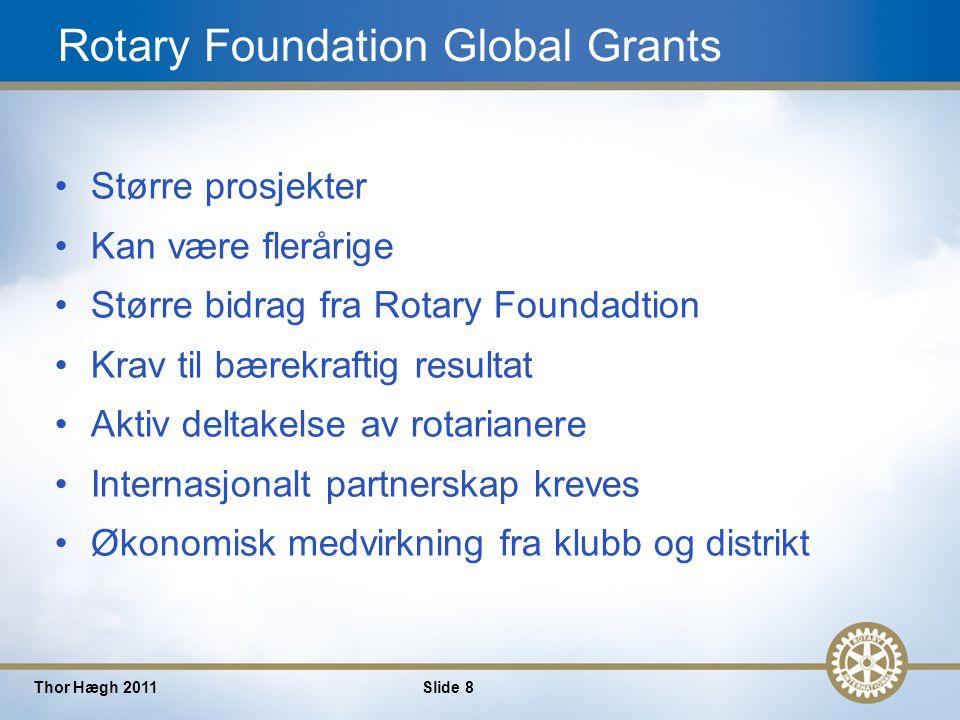 8 Thor Hægh 2011Slide 8 Rotary Foundation Global Grants Større prosjekter Kan være flerårige Større bidrag fra Rotary Foundadtion Krav til bærekraftig resultat Aktiv deltakelse av rotarianere Internasjonalt partnerskap kreves Økonomisk medvirkning fra klubb og distrikt