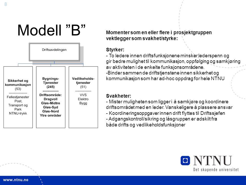 8 Modell B Momenter som en eller flere i prosjektgruppen vektlegger som svakhet/styrke: Styrker: - To ledere innen driftsfunksjonene minsker lederspenn og gir bedre mulighet til kommunikasjon, oppfølging og samkjøring av aktiviteten i de enkelte funksjonsområdene.