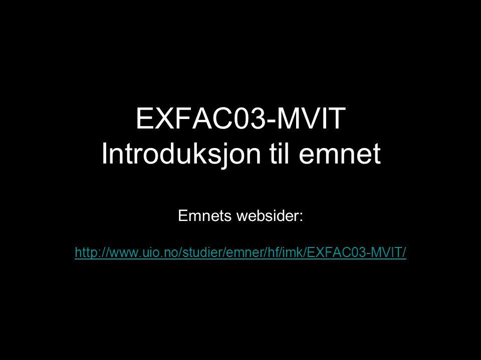 EXFAC03-MVIT Introduksjon til emnet Emnets websider: http://www.uio.no/studier/emner/hf/imk/EXFAC03-MVIT/ http://www.uio.no/studier/emner/hf/imk/EXFAC