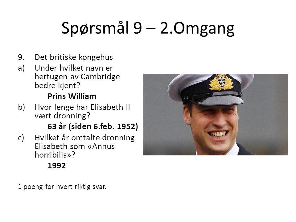 Spørsmål 9 – 2.Omgang 9.Det britiske kongehus a)Under hvilket navn er hertugen av Cambridge bedre kjent? Prins William b)Hvor lenge har Elisabeth II v