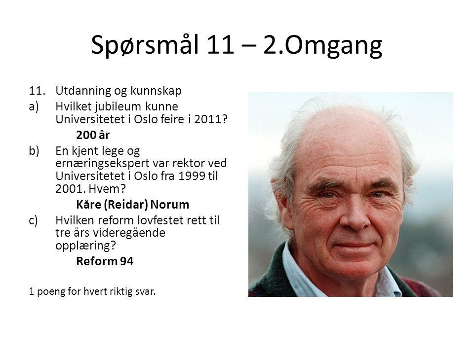 Spørsmål 11 – 2.Omgang 11.Utdanning og kunnskap a)Hvilket jubileum kunne Universitetet i Oslo feire i 2011? 200 år b)En kjent lege og ernæringsekspert