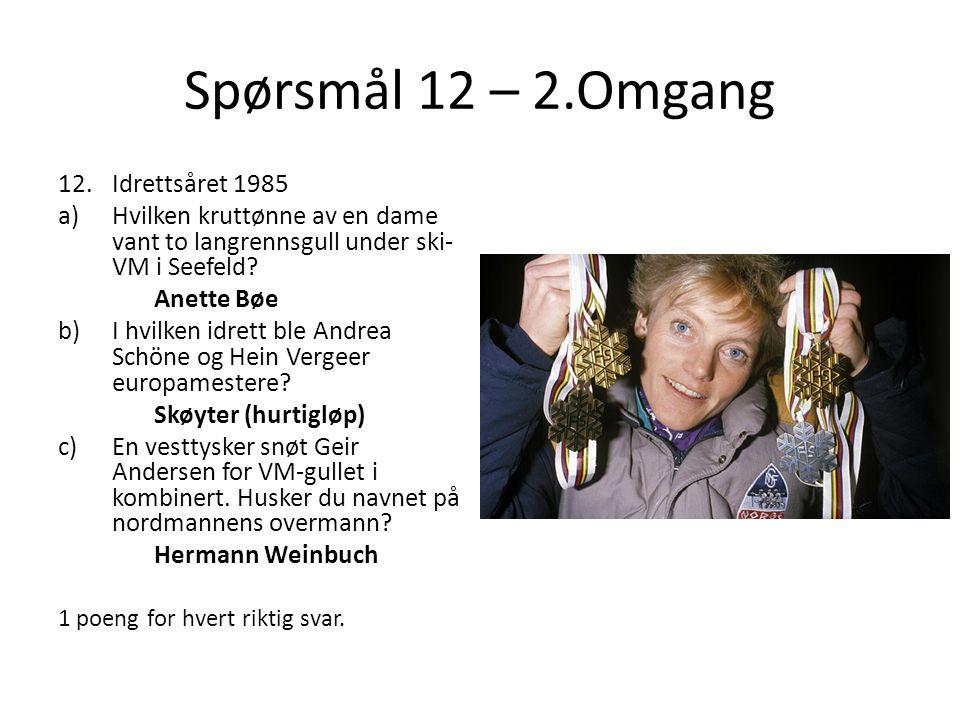 Spørsmål 12 – 2.Omgang 12.Idrettsåret 1985 a)Hvilken kruttønne av en dame vant to langrennsgull under ski- VM i Seefeld? Anette Bøe b)I hvilken idrett