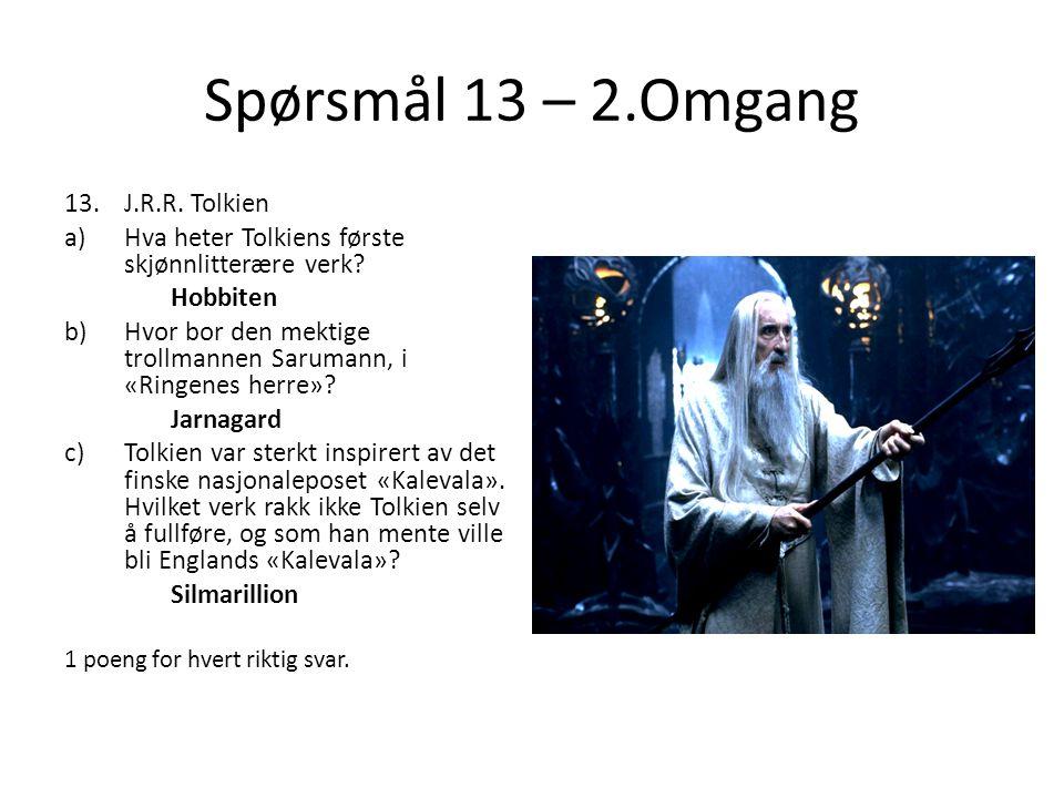 Spørsmål 13 – 2.Omgang 13.J.R.R. Tolkien a)Hva heter Tolkiens første skjønnlitterære verk? Hobbiten b)Hvor bor den mektige trollmannen Sarumann, i «Ri