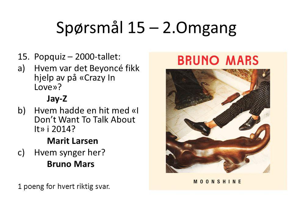 Spørsmål 15 – 2.Omgang 15.Popquiz – 2000-tallet: a)Hvem var det Beyoncé fikk hjelp av på «Crazy In Love»? Jay-Z b)Hvem hadde en hit med «I Don't Want