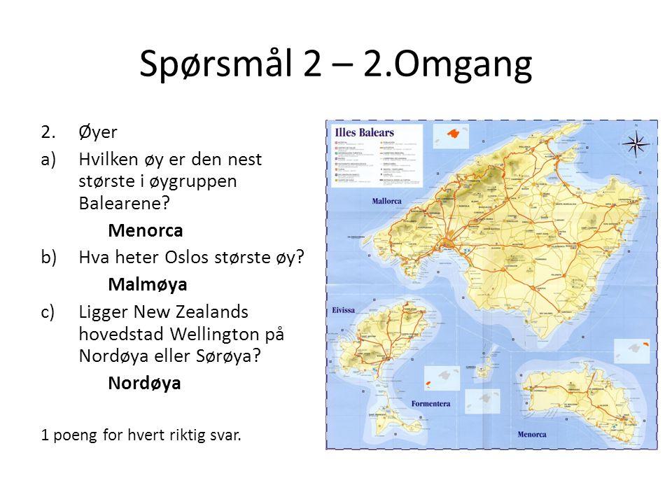 Spørsmål 2 – 2.Omgang 2.Øyer a)Hvilken øy er den nest største i øygruppen Balearene? Menorca b)Hva heter Oslos største øy? Malmøya c)Ligger New Zealan
