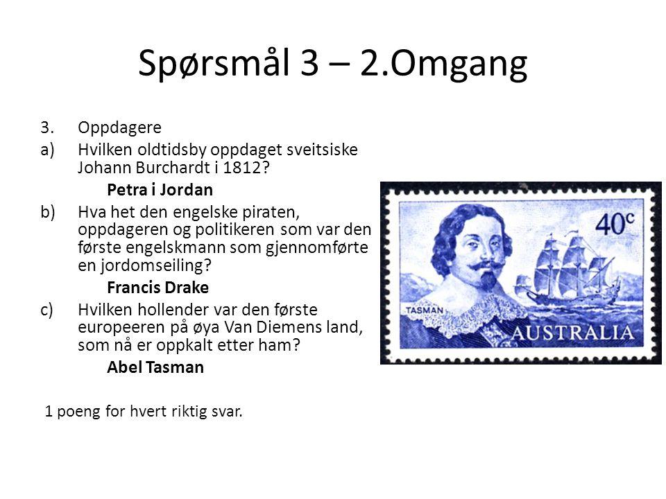 Spørsmål 3 – 2.Omgang 3.Oppdagere a)Hvilken oldtidsby oppdaget sveitsiske Johann Burchardt i 1812? Petra i Jordan b)Hva het den engelske piraten, oppd