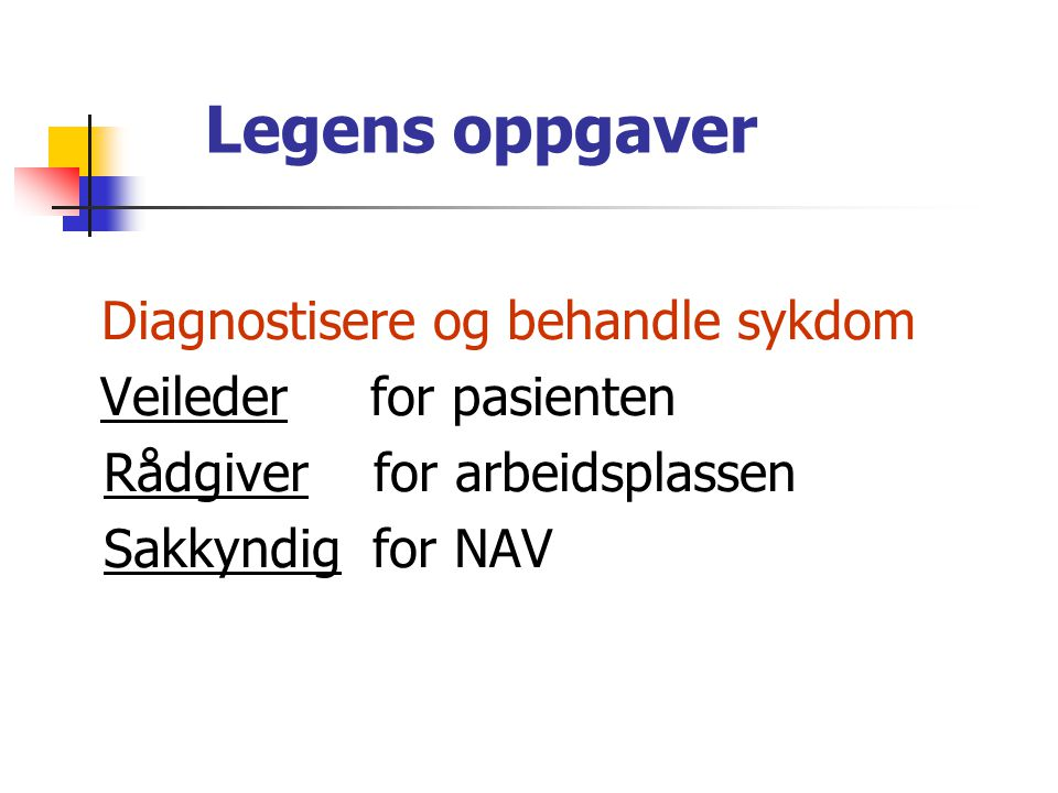 Legens oppgaver Diagnostisere og behandle sykdom Veileder for pasienten Rådgiver for arbeidsplassen Sakkyndig for NAV